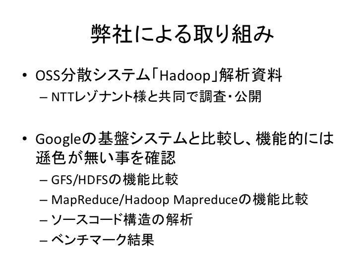 弊社による取り組み • OSS分散システム「Hadoop」解析資料  – NTTレゾナント様と共同で調査・公開   • Googleの基盤システムと比較し、機能的には   遜色が無い事を確認  – GFS/HDFSの機能比較  – MapRed...