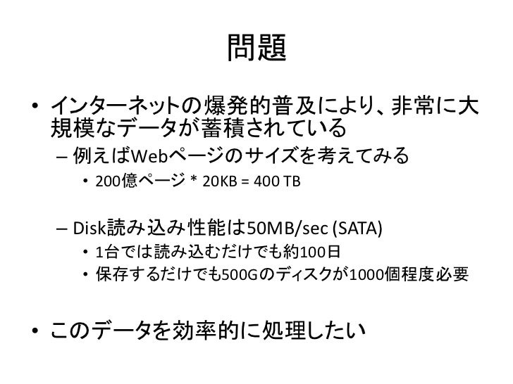 問題 • インターネットの爆発的普及により、非常に大   規模なデータが蓄積されている  – 例えばWebページのサイズを考えてみる    • 200億ページ * 20KB = 400 TB   – Disk読み込み性能は50MB/sec (S...