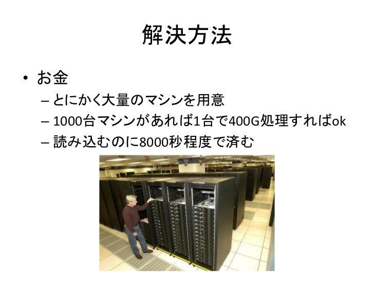 解決方法 • お金  – とにかく大量のマシンを用意  – 1000台マシンがあれば1台で400G処理すればok  – 読み込むのに8000秒程度で済む