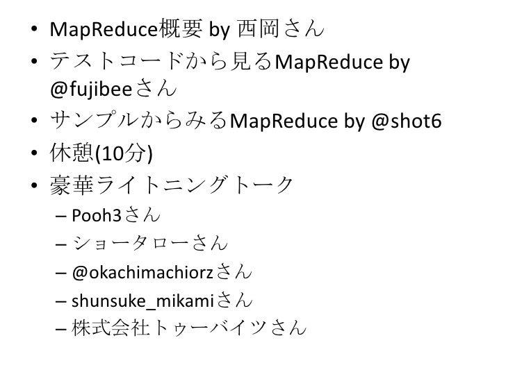 MapReduce概要 by 西岡さん<br />テストコードから見るMapReduce by @fujibeeさん<br />サンプルからみるMapReduce by @shot6<br />休憩(10分)<br />豪華ライトニングトーク<...