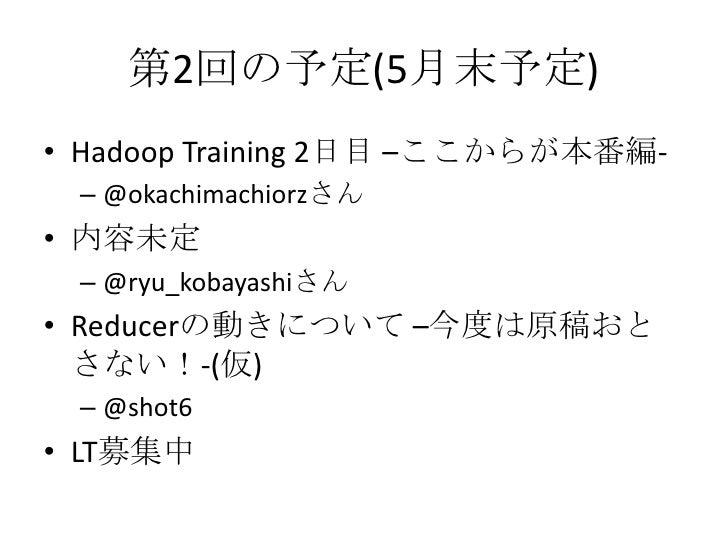 第2回の予定(5月末予定)<br />Hadoop Training 2日目 –ここからが本番編-<br />@okachimachiorzさん<br />内容未定<br />@ryu_kobayashiさん<br />Reducerの動きにつ...