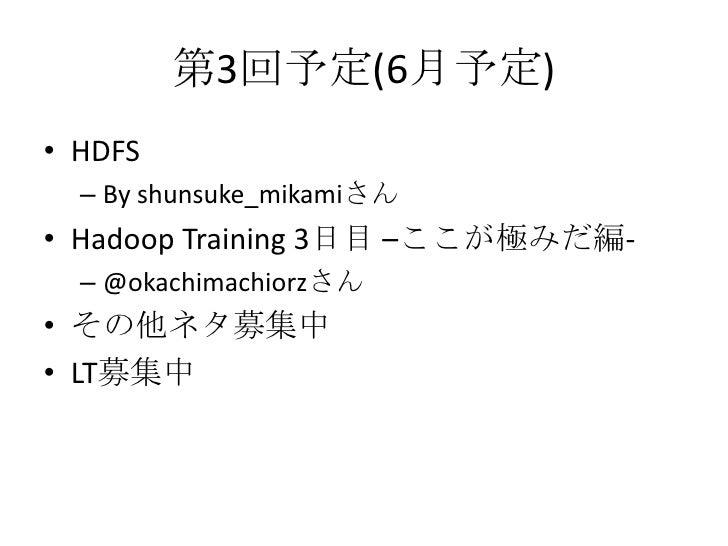 第3回予定(6月予定)<br />HDFS<br />By shunsuke_mikamiさん<br />Hadoop Training 3日目 –ここが極みだ編-<br />@okachimachiorzさん<br />その他ネタ募集中<br...