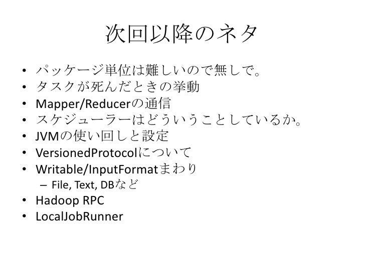 次回以降のネタ<br />パッケージ単位は難しいので無しで。<br />タスクが死んだときの挙動<br />Mapper/Reducerの通信<br />スケジューラーはどういうことしているか。<br />JVMの使い回しと設定<br />Ve...
