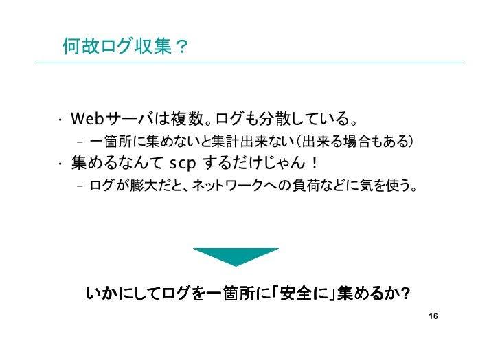 何故ログ収集?• Webサーバは複数。ログも分散している。 – 一箇所に集めないと集計出来ない(出来る場合もある)• 集めるなんて scp するだけじゃん! – ログが膨大だと、ネットワークへの負荷などに気を使う。  いかにしてログを一箇所に ...