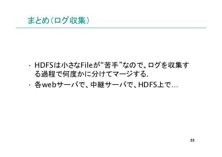 """まとめ(ログ収集)• HDFSは小さなFileが""""苦手""""なので、ログを収集す  る過程で何度かに分けてマージする.• 各webサーバで、中継サーバで、HDFS上で…                                22"""