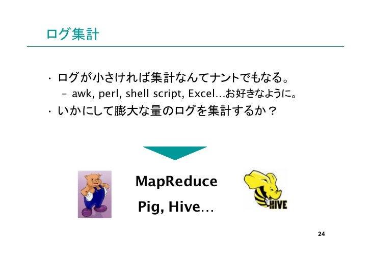 ログ集計• ログが小さければ集計なんてナントでもなる。 – awk, perl, shell script, Excel…お好きなように。• いかにして膨大な量のログを集計するか?             MapReduce          ...