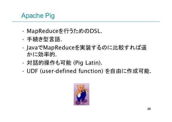 Apache Pig• MapReduceを行うためのDSL.• 手続き型言語.• JavaでMapReduceを実装するのに比較すれば遥  かに効率的.• 対話的操作も可能 (Pig Latin).• UDF (user-defined fu...
