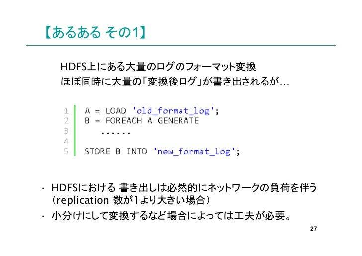 【あるある その1】  HDFS上にある大量のログのフォーマット変換  ほぼ同時に大量の「変換後ログ」が書き出されるが…• HDFSにおける 書き出しは必然的にネットワークの負荷を伴う  (replication 数が1より大きい場合)• 小分...