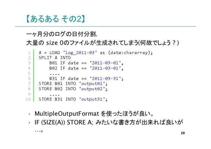 【あるある その2】一ヶ月分のログの日付分割.大量の size 0のファイルが生成されてしまう(何故でしょう ? )• MultipleOutputFormat を使ったほうが良い。• IF (SIZE(A)) STORE A; みたいな書き方...