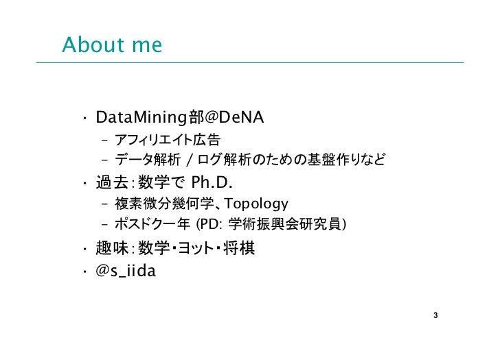About me • DataMining部@DeNA   – アフィリエイト広告   – データ解析 / ログ解析のための基盤作りなど • 過去:数学で Ph.D.   – 複素微分幾何学、Topology   – ポスドク一年 (PD: 学...