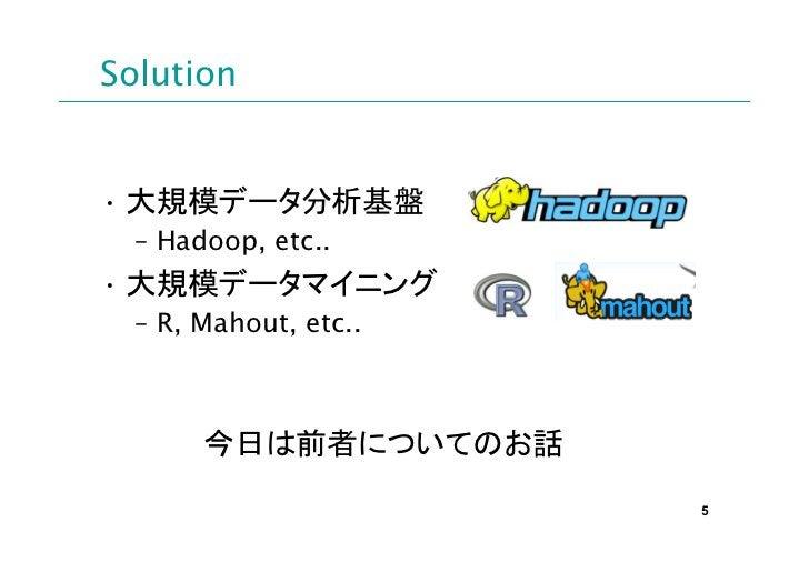 Solution• 大規模データ分析基盤  – Hadoop, etc..• 大規模データマイニング  – R, Mahout, etc..       今日は前者についてのお話                       5
