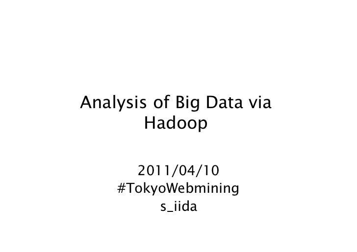 Analysis of Big Data via        Hadoop      2011/04/10    #TokyoWebmining         s_iida