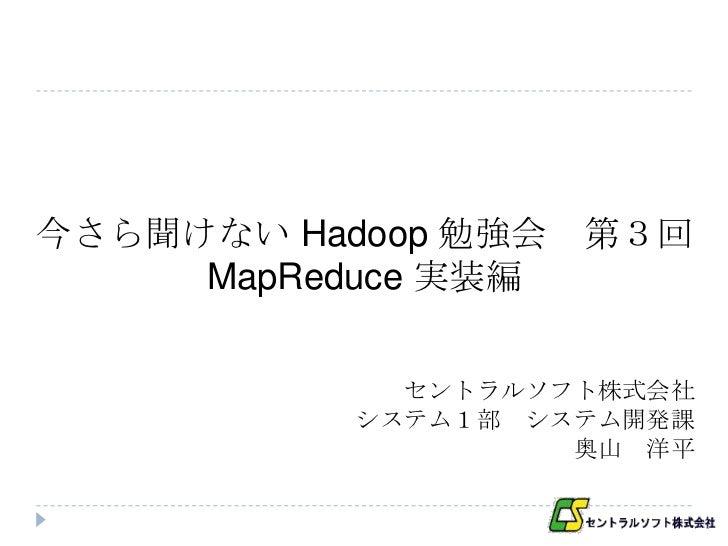 今さら聞けない Hadoop 勉強会   第3回     MapReduce 実装編             セントラルソフト株式会社           システム1部 システム開発課                    奥山 洋平