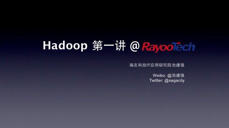 Hadoop 第⼀一讲 @           瑞友科技IT应用研究院池建强                 Weibo: @池建强                Twitter: @sagacity