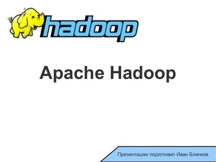 Apache Hadoop Презентацию подготовил Иван Блинков