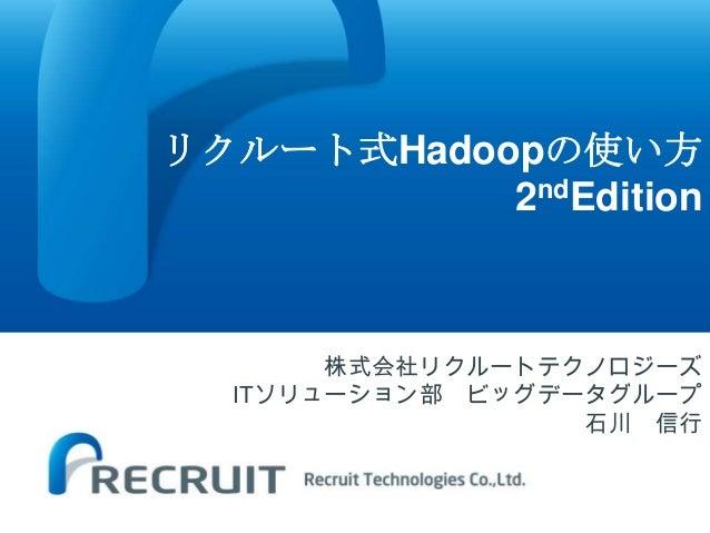 リクルート式Hadoopの使い方           2ndEdition       株式会社リクルートテクノロジーズ  ITソリューション部 ビッグデータグループ                  石川 信行