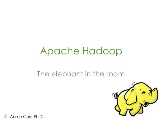 Apache HadoopThe elephant in the roomC. Aaron Cois, Ph.D.