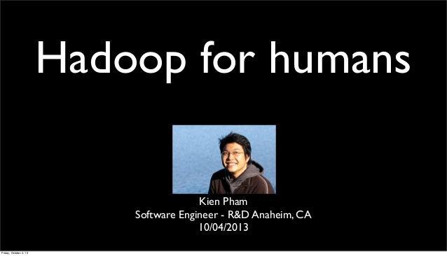 Hadoop for humans Kien Pham Software Engineer - R&D Anaheim, CA 10/04/2013 Friday, October 4, 13