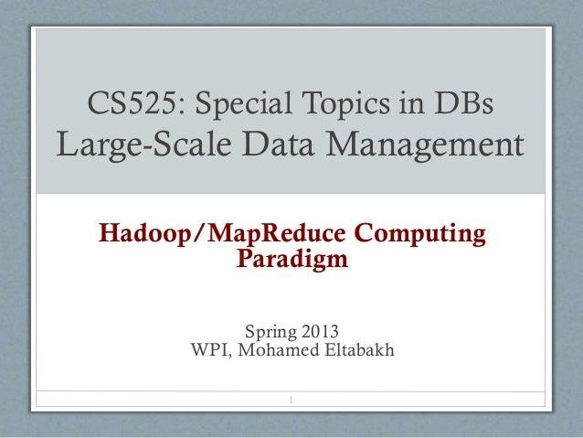 CS525: Special Topics in DBs Large-Scale Data Management Hadoop/MapReduce Computing Paradigm Spring 2013 WPI, Mohamed Elta...
