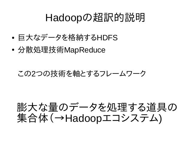 Hadoopの超訳的説明 ● 巨大なデータを格納するHDFS ● 分散処理技術MapReduce この2つの技術を軸とするフレームワーク 膨大な量のデータを処理する道具の 集合体(→Hadoopエコシステム)