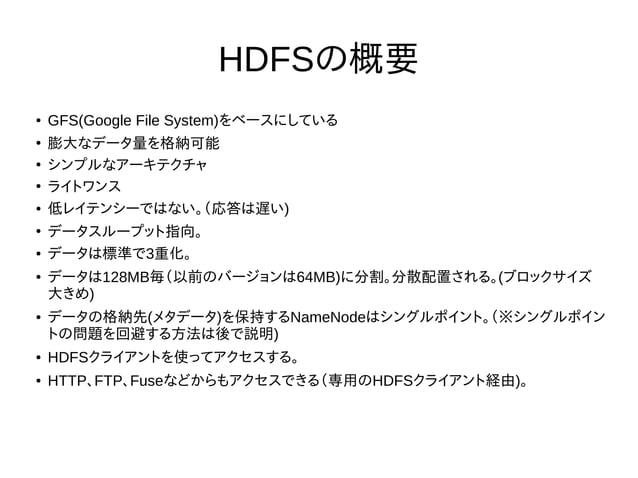 HDFSの概要 ● GFS(Google File System)をベースにしている ● 膨大なデータ量を格納可能 ● シンプルなアーキテクチャ ● ライトワンス ● 低レイテンシーではない。(応答は遅い) ● データスループット指向。 ● デ...