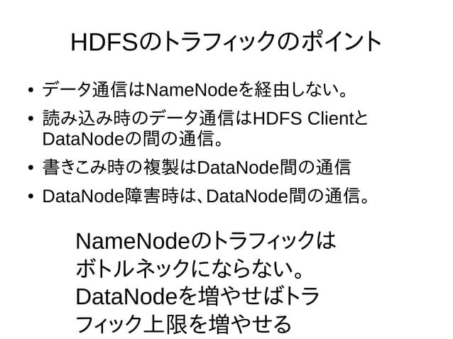 HDFSのトラフィックのポイント ● データ通信はNameNodeを経由しない。 ● 読み込み時のデータ通信はHDFS Clientと DataNodeの間の通信。 ● 書きこみ時の複製はDataNode間の通信 ● DataNode障害時は、...