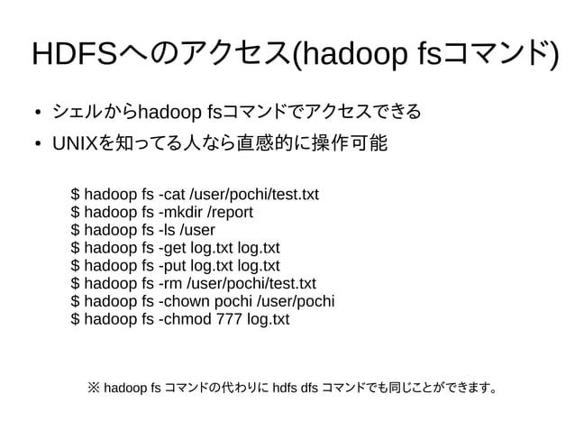 HDFSへのアクセス(hadoop fsコマンド) ● シェルからhadoop fsコマンドでアクセスできる ● UNIXを知ってる人なら直感的に操作可能 $ hadoop fs -cat /user/pochi/test.txt $ hado...