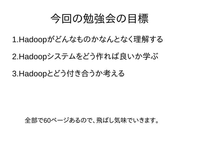 今回の勉強会の目標 1.Hadoopがどんなものかなんとなく理解する 2.Hadoopシステムをどう作れば良いか学ぶ 3.Hadoopとどう付き合うか考える 全部で60ページあるので、飛ばし気味でいきます。