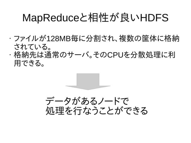 MapReduceと相性が良いHDFS • ファイルが128MB毎に分割され、複数の筐体に格納 されている。 • 格納先は通常のサーバ。そのCPUを分散処理に利 用できる。 データがあるノードで 処理を行なうことができる