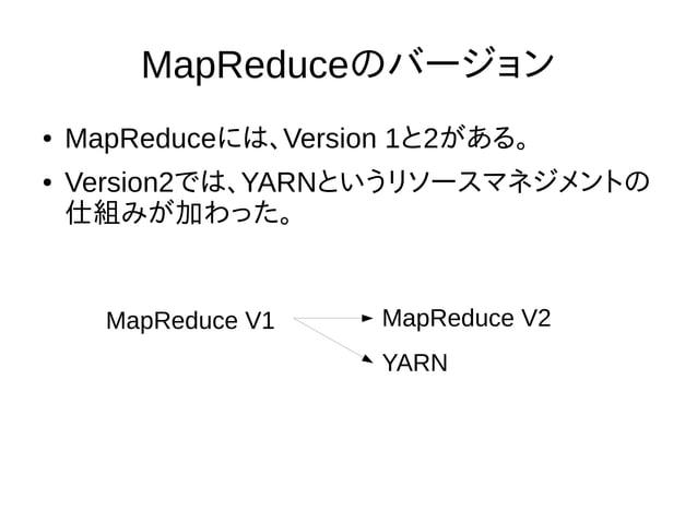 MapReduceのバージョン ● MapReduceには、Version 1と2がある。 ● Version2では、YARNというリソースマネジメントの 仕組みが加わった。 MapReduce V1 MapReduce V2 YARN