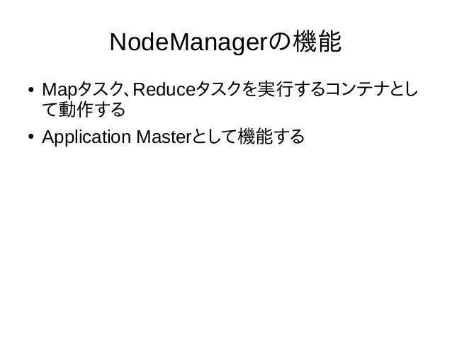NodeManagerの機能 ● Mapタスク、Reduceタスクを実行するコンテナとし て動作する ● Application Masterとして機能する
