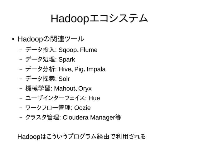 Hadoopエコシステム ● Hadoopの関連ツール – データ投入: Sqoop、Flume – データ処理: Spark – データ分析: Hive、Pig、Impala – データ探索: Solr – 機械学習: Mahout、Oryx...