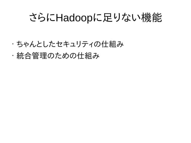 さらにHadoopに足りない機能 • ちゃんとしたセキュリティの仕組み • 統合管理のための仕組み