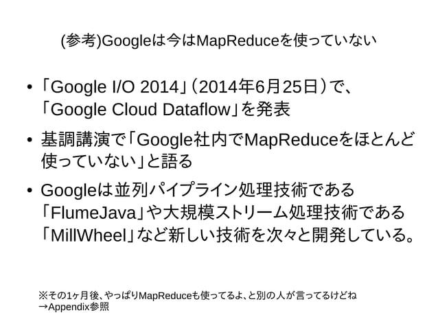 (参考)Googleは今はMapReduceを使っていない ● 「Google I/O 2014」(2014年6月25日)で、 「Google Cloud Dataflow」を発表 ● 基調講演で「Google社内でMapReduceをほとんど...