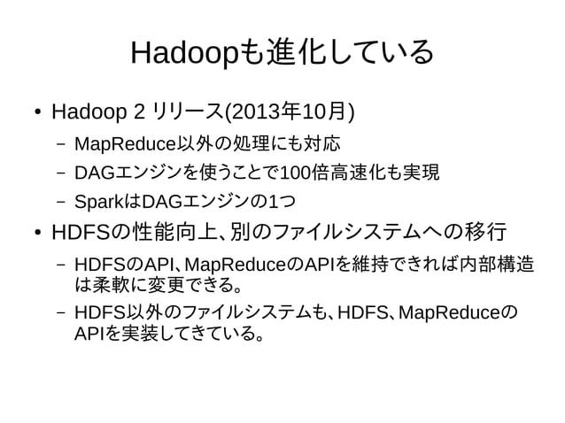Hadoopも進化している ● Hadoop 2 リリース(2013年10月) – MapReduce以外の処理にも対応 – DAGエンジンを使うことで100倍高速化も実現 – SparkはDAGエンジンの1つ ● HDFSの性能向上、別のファ...