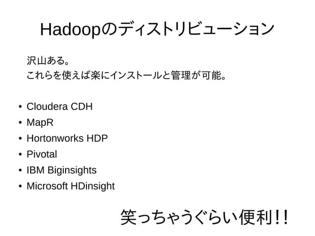 Hadoopのディストリビューション 沢山ある。 これらを使えば楽にインストールと管理が可能。 ● Cloudera CDH ● MapR ● Hortonworks HDP ● Pivotal ● IBM Biginsights ● Micr...