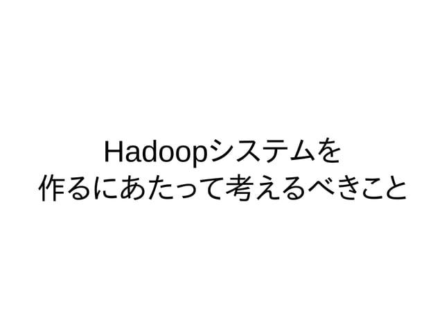 Hadoopシステムを 作るにあたって考えるべきこと