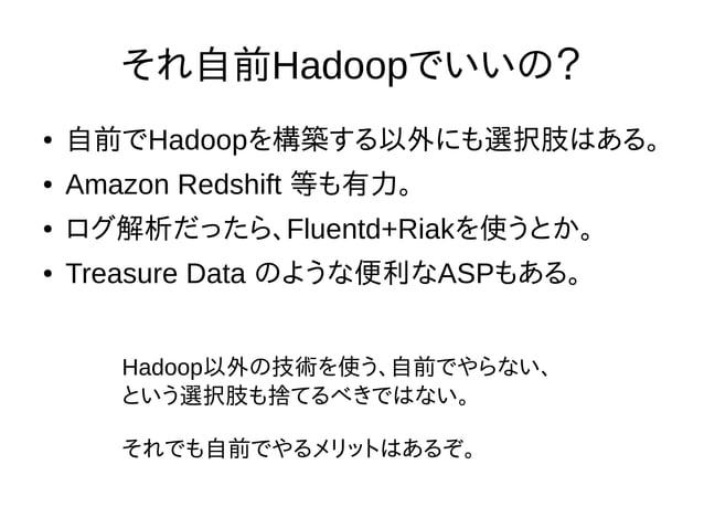 それ自前Hadoopでいいの? ● 自前でHadoopを構築する以外にも選択肢はある。 ● Amazon Redshift 等も有力。 ● ログ解析だったら、Fluentd+Riakを使うとか。 ● Treasure Data のような便利なA...