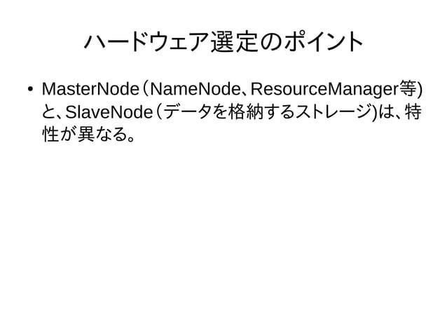 ハードウェア選定のポイント ● MasterNode(NameNode、ResourceManager等) と、SlaveNode(データを格納するストレージ)は、特 性が異なる。