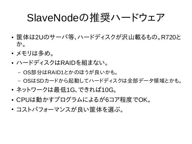 SlaveNodeの推奨ハードウェア ● 筐体は2Uのサーバ等、ハードディスクが沢山載るもの。R720と か。 ● メモリは多め。 ● ハードディスクはRAIDを組まない。 – OS部分はRAID1とかのほうが良いかも。 – OSはSDカードか...