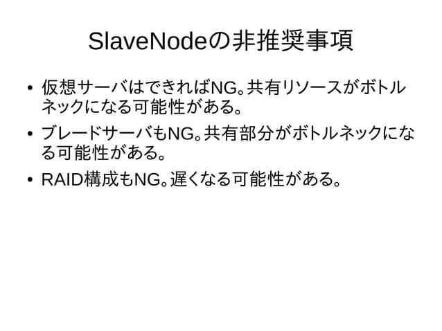 SlaveNodeの非推奨事項 ● 仮想サーバはできればNG。共有リソースがボトル ネックになる可能性がある。 ● ブレードサーバもNG。共有部分がボトルネックにな る可能性がある。 ● RAID構成もNG。遅くなる可能性がある。