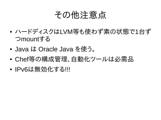 その他注意点 ● ハードディスクはLVM等も使わず素の状態で1台ず つmountする ● Java は Oracle Java を使う。 ● Chef等の構成管理、自動化ツールは必需品 ● IPv6は無効化する!!!