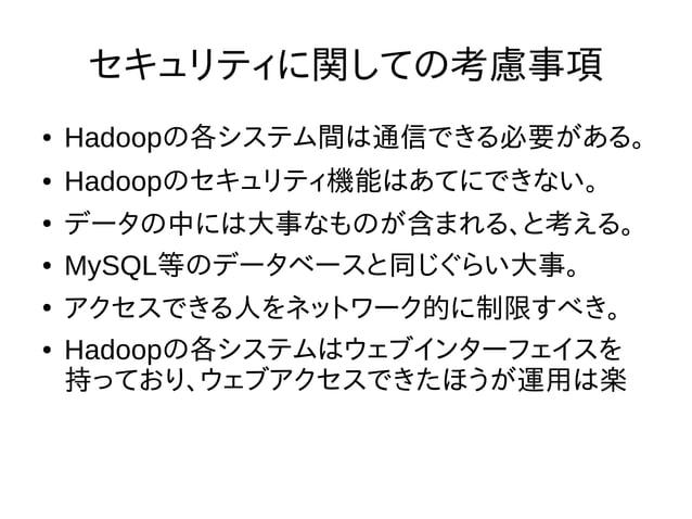 セキュリティに関しての考慮事項 ● Hadoopの各システム間は通信できる必要がある。 ● Hadoopのセキュリティ機能はあてにできない。 ● データの中には大事なものが含まれる、と考える。 ● MySQL等のデータベースと同じぐらい大事。 ...