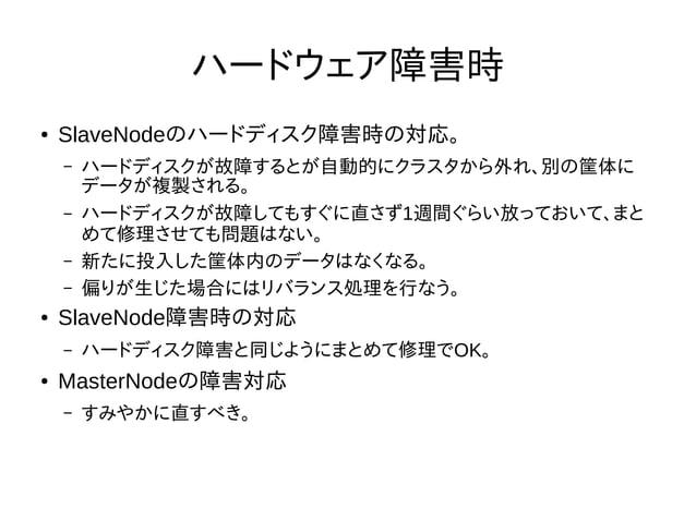 ハードウェア障害時 ● SlaveNodeのハードディスク障害時の対応。 – ハードディスクが故障するとが自動的にクラスタから外れ、別の筐体に データが複製される。 – ハードディスクが故障してもすぐに直さず1週間ぐらい放っておいて、まと めて...