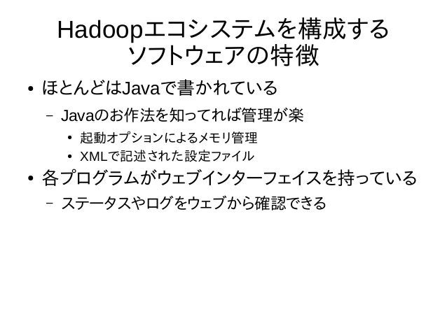 Hadoopエコシステムを構成する ソフトウェアの特徴 ● ほとんどはJavaで書かれている – Javaのお作法を知ってれば管理が楽 ● 起動オプションによるメモリ管理 ● XMLで記述された設定ファイル ● 各プログラムがウェブインターフェ...
