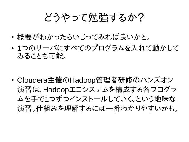 どうやって勉強するか? ● 概要がわかったらいじってみれば良いかと。 ● 1つのサーバにすべてのプログラムを入れて動かして みることも可能。 ● Cloudera主催のHadoop管理者研修のハンズオン 演習は、Hadoopエコシステムを構成す...