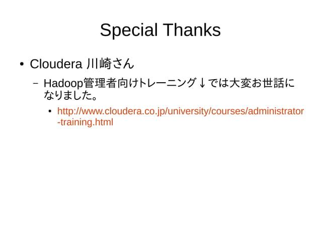 Special Thanks ● Cloudera 川崎さん – Hadoop管理者向けトレーニング↓では大変お世話に なりました。 ● http://www.cloudera.co.jp/university/courses/administ...