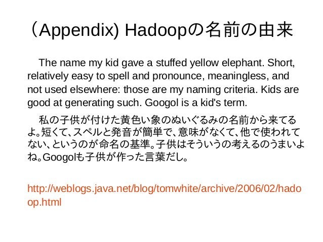 (Appendix) Hadoopの名前の由来 The name my kid gave a stuffed yellow elephant. Short, relatively easy to spell and pronounce, mea...