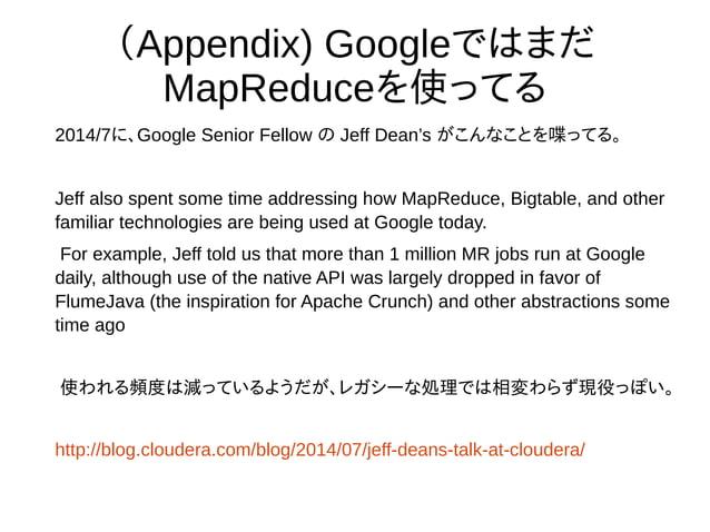 (Appendix) Googleではまだ MapReduceを使ってる 2014/7に、Google Senior Fellow の Jeff Dean's がこんなことを喋ってる。 Jeff also spent some time add...