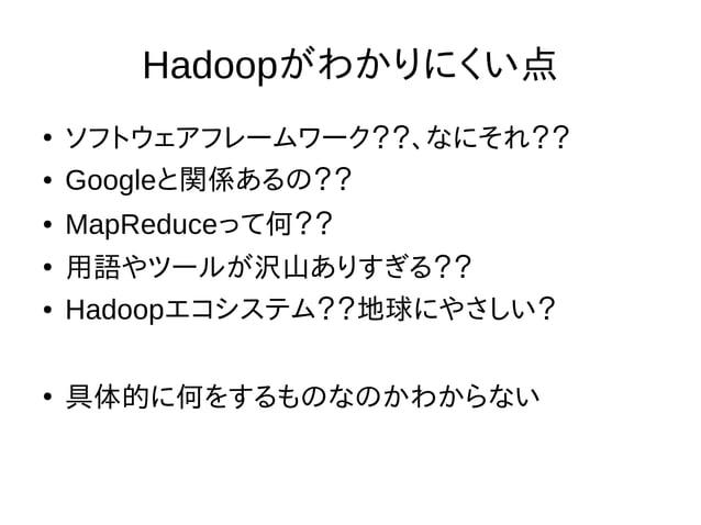 Hadoopがわかりにくい点 ● ソフトウェアフレームワーク??、なにそれ?? ● Googleと関係あるの?? ● MapReduceって何?? ● 用語やツールが沢山ありすぎる?? ● Hadoopエコシステム??地球にやさしい? ● 具体...